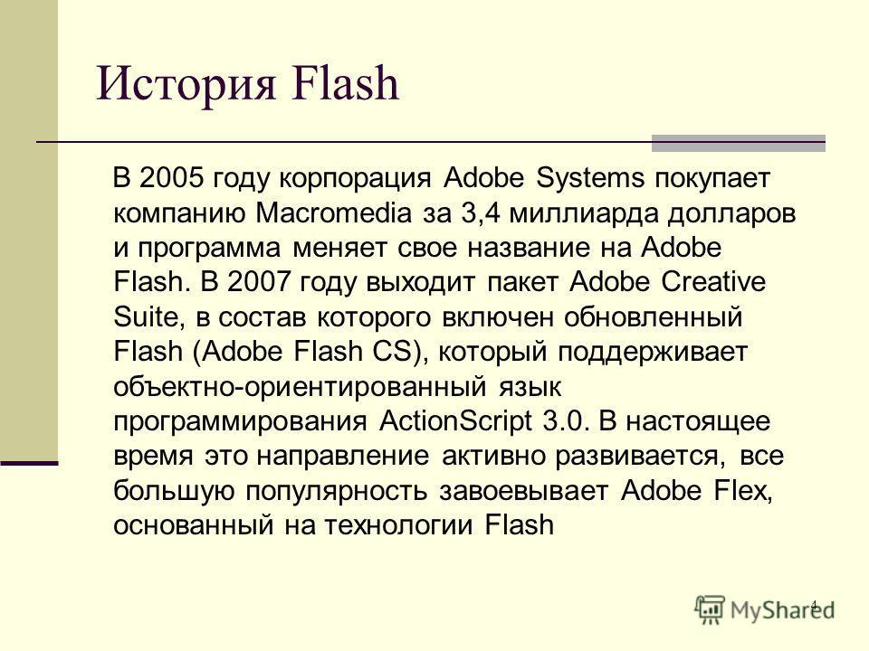 4 История Flash В 2005 году корпорация Adobe Systems покупает компанию Macromedia за 3,4 миллиарда долларов и программа меняет свое название на Adobe Flash. В 2007 году выходит пакет Adobe Creative Suite, в состав которого включен обновленный Flash (