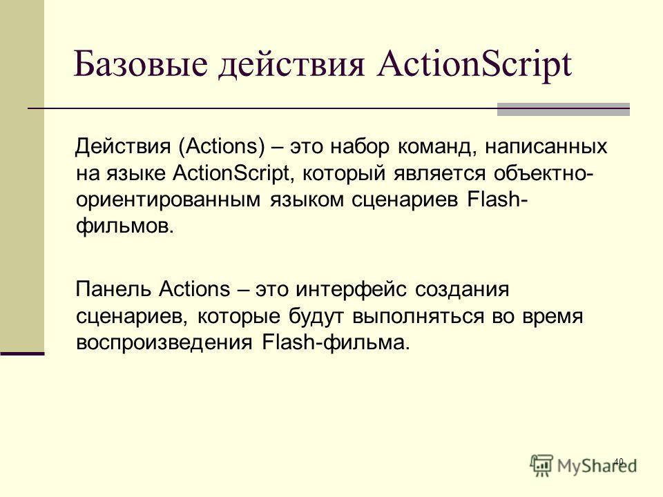40 Базовые действия ActionScript Действия (Actions) – это набор команд, написанных на языке ActionScript, который является объектно- ориентированным языком сценариев Flash- фильмов. Панель Actions – это интерфейс создания сценариев, которые будут вып