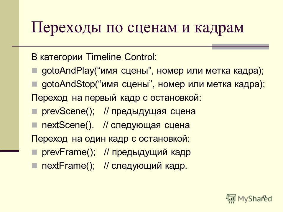 47 Переходы по сценам и кадрам В категории Timeline Control: gotoAndPlay(имя сцены, номер или метка кадра); gotoAndStop(имя сцены, номер или метка кадра); Переход на первый кадр с остановкой: prevScene(); // предыдущая сцена nextScene(). // следующая