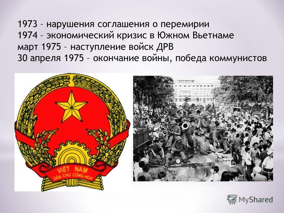 1973 – нарушения соглашения о перемирии 1974 – экономический кризис в Южном Вьетнаме март 1975 – наступление войск ДРВ 30 апреля 1975 – окончание войны, победа коммунистов