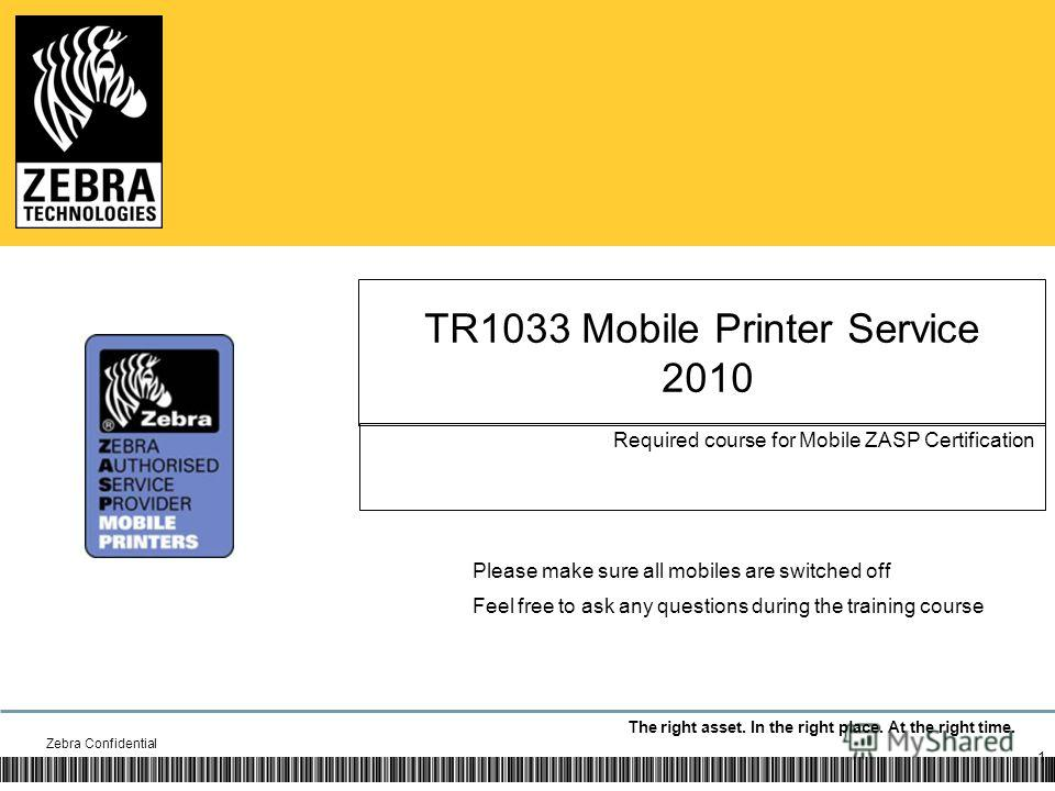 The right asset. In the right place. At the right time. TR1033 Mobile Printer Service 2010 Required course for Mobile ZASP Certification Zebra Confidential 1 Please make sure all mobiles are switched off Feel free to ask any questions during the trai