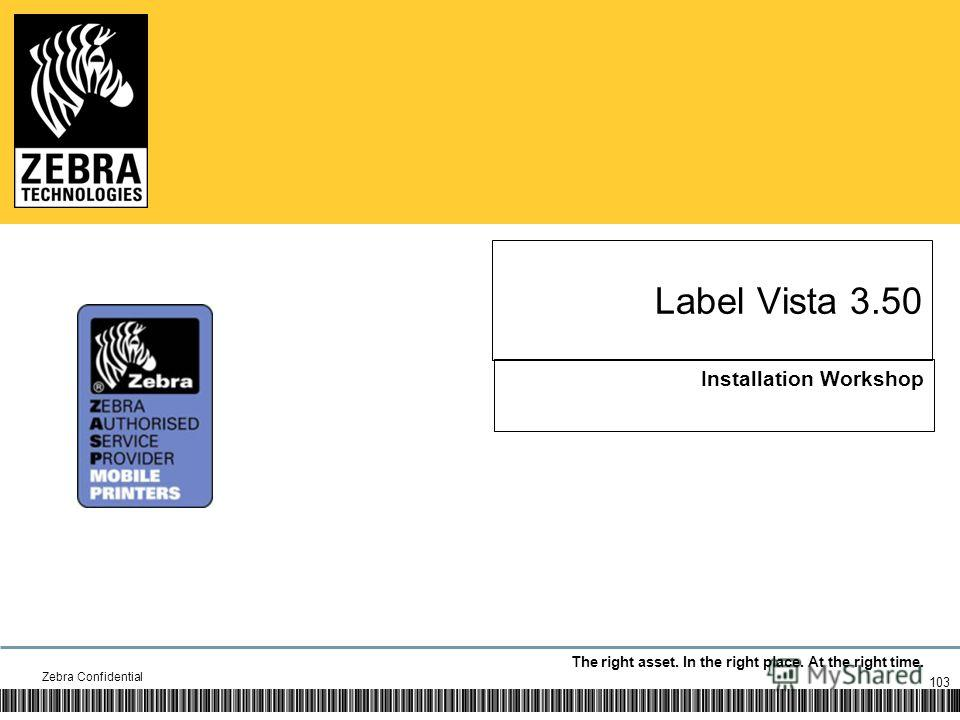 The right asset. In the right place. At the right time. Label Vista 3.50 Installation Workshop Zebra Confidential 103
