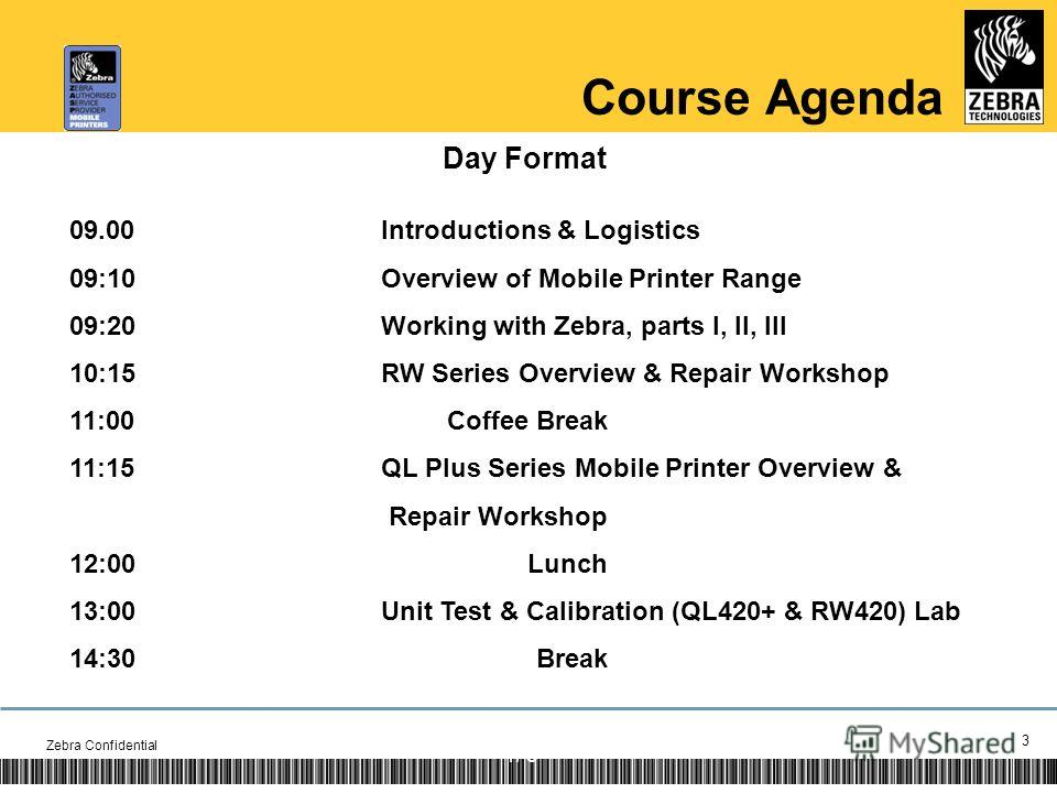 3 1/ Course Agenda Day Format 09.00 Introductions & Logistics 09:10Overview of Mobile Printer Range 09:20Working with Zebra, parts I, II, III 10:15RW Series Overview & Repair Workshop 11:00 Coffee Break 11:15QL Plus Series Mobile Printer Overview & R