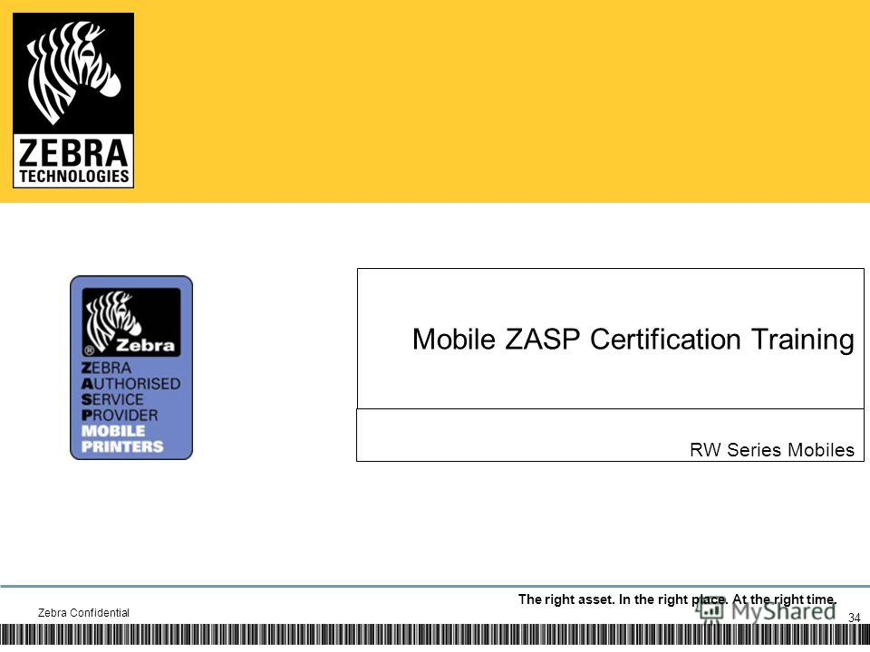 The right asset. In the right place. At the right time. Mobile ZASP Certification Training RW Series Mobiles Zebra Confidential 34