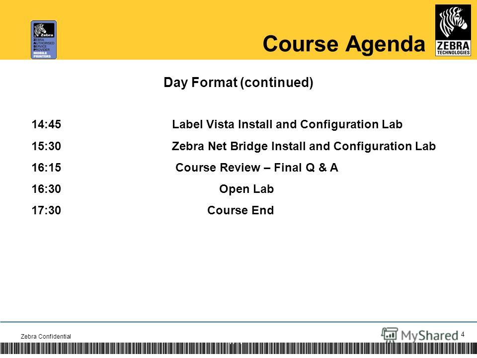 Zebra Confidential 4 1/ Course Agenda Day Format (continued) 14:45Label Vista Install and Configuration Lab 15:30Zebra Net Bridge Install and Configuration Lab 16:15 Course Review – Final Q & A 16:30Open Lab 17:30Course End 4