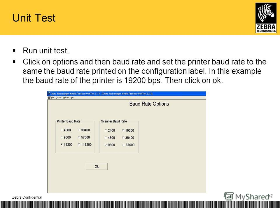 Unit Test Run unit test. Click on options and then baud rate and set the printer baud rate to the same the baud rate printed on the configuration label. In this example the baud rate of the printer is 19200 bps. Then click on ok. Zebra Confidential 4