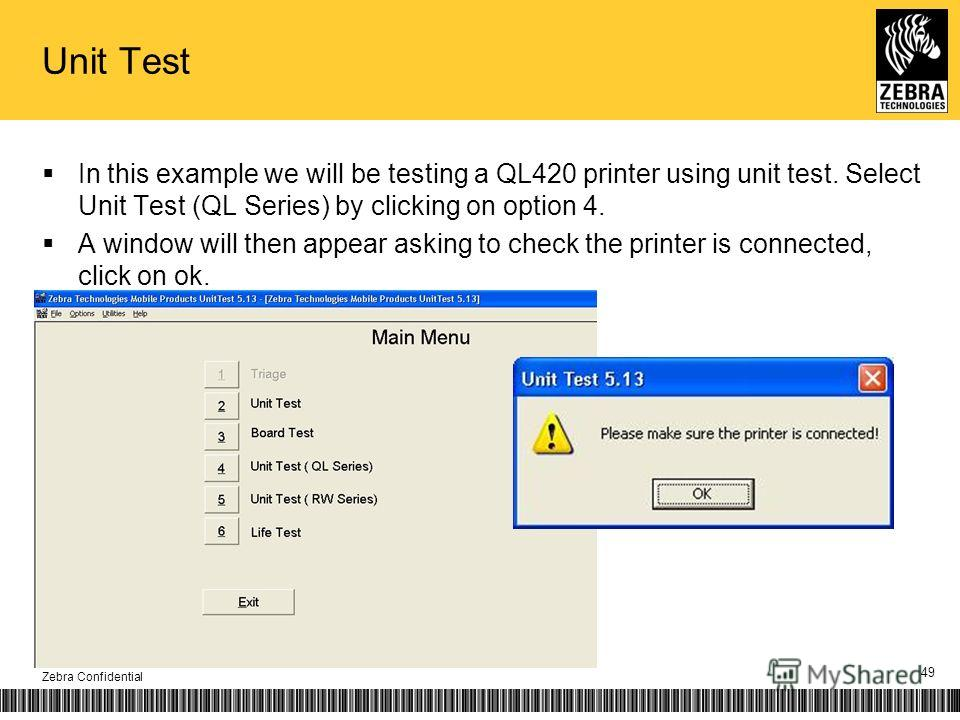 Unit Test In this example we will be testing a QL420 printer using unit test. Select Unit Test (QL Series) by clicking on option 4. A window will then appear asking to check the printer is connected, click on ok. Zebra Confidential 49