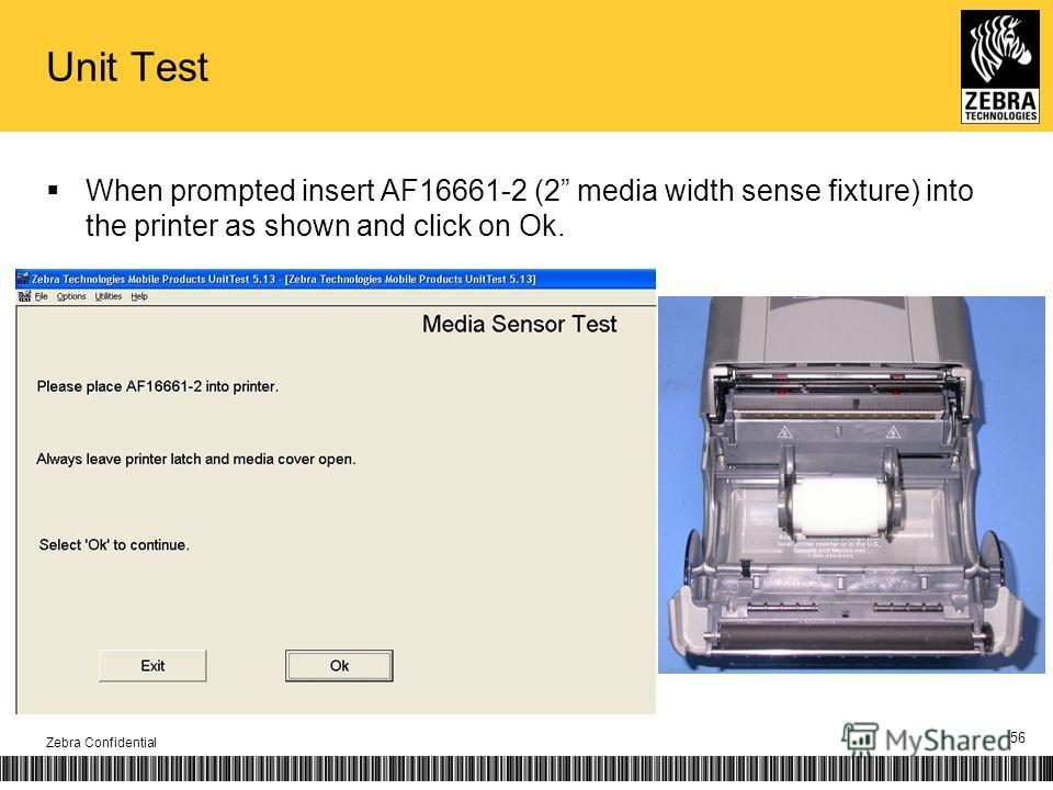 Unit Test When prompted insert AF16661-2 (2 media width sense fixture) into the printer as shown and click on Ok. Zebra Confidential 56
