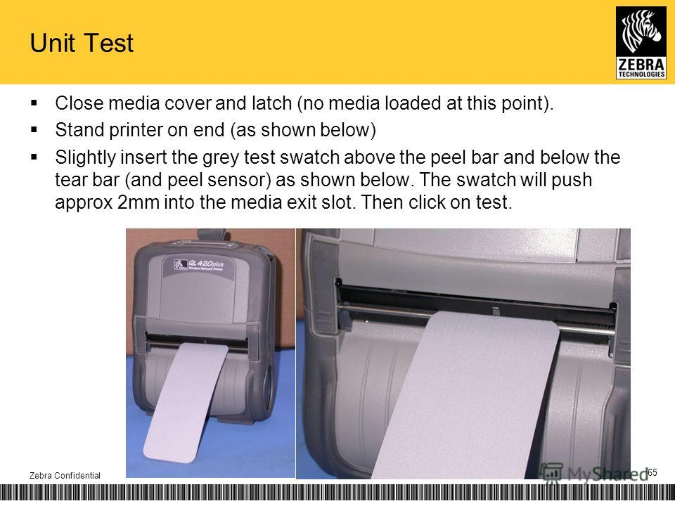Unit Test Close media cover and latch (no media loaded at this point). Stand printer on end (as shown below) Slightly insert the grey test swatch above the peel bar and below the tear bar (and peel sensor) as shown below. The swatch will push approx