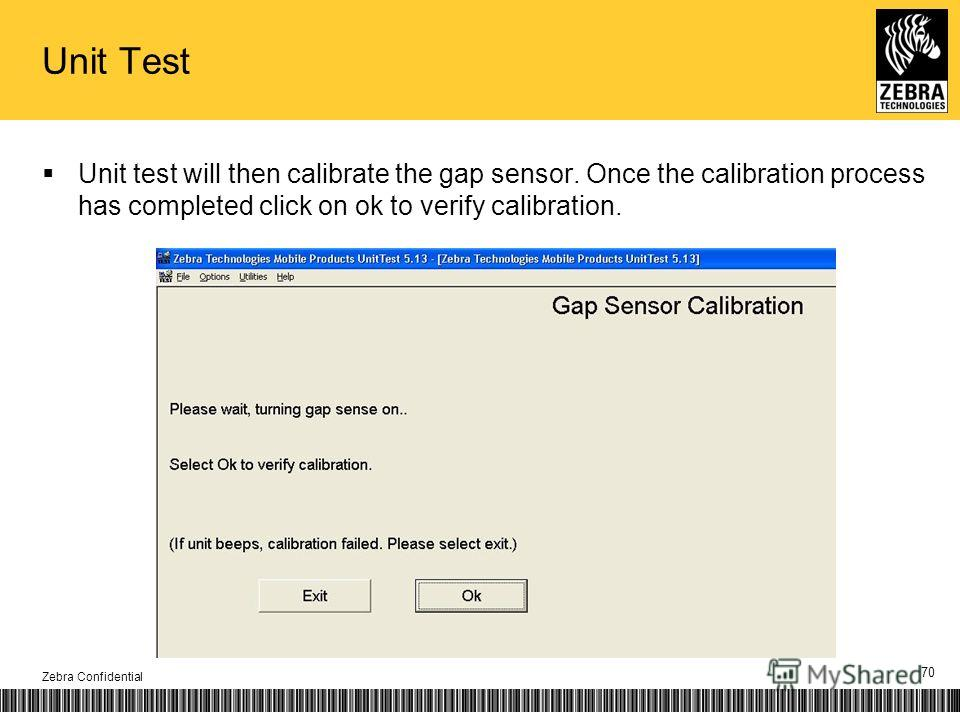 Unit Test Unit test will then calibrate the gap sensor. Once the calibration process has completed click on ok to verify calibration. Zebra Confidential 70