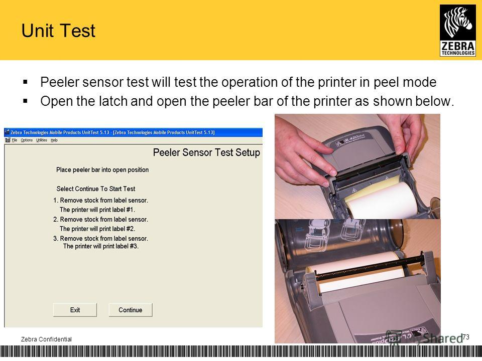 Unit Test Peeler sensor test will test the operation of the printer in peel mode Open the latch and open the peeler bar of the printer as shown below. Zebra Confidential 73