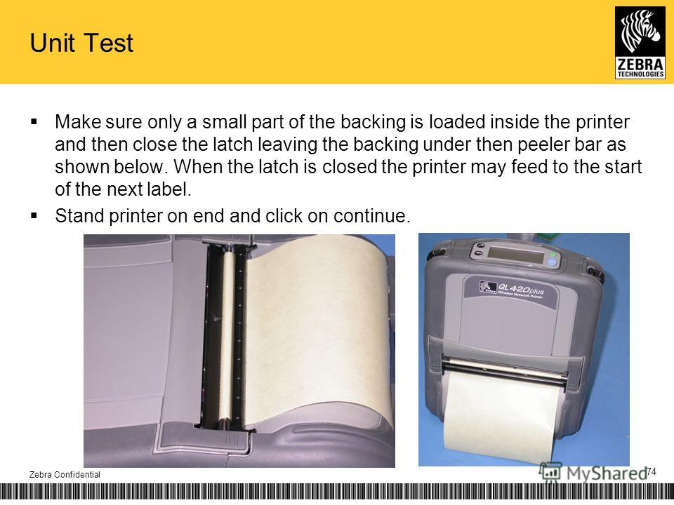 Unit Test Make sure only a small part of the backing is loaded inside the printer and then close the latch leaving the backing under then peeler bar as shown below. When the latch is closed the printer may feed to the start of the next label. Stand p
