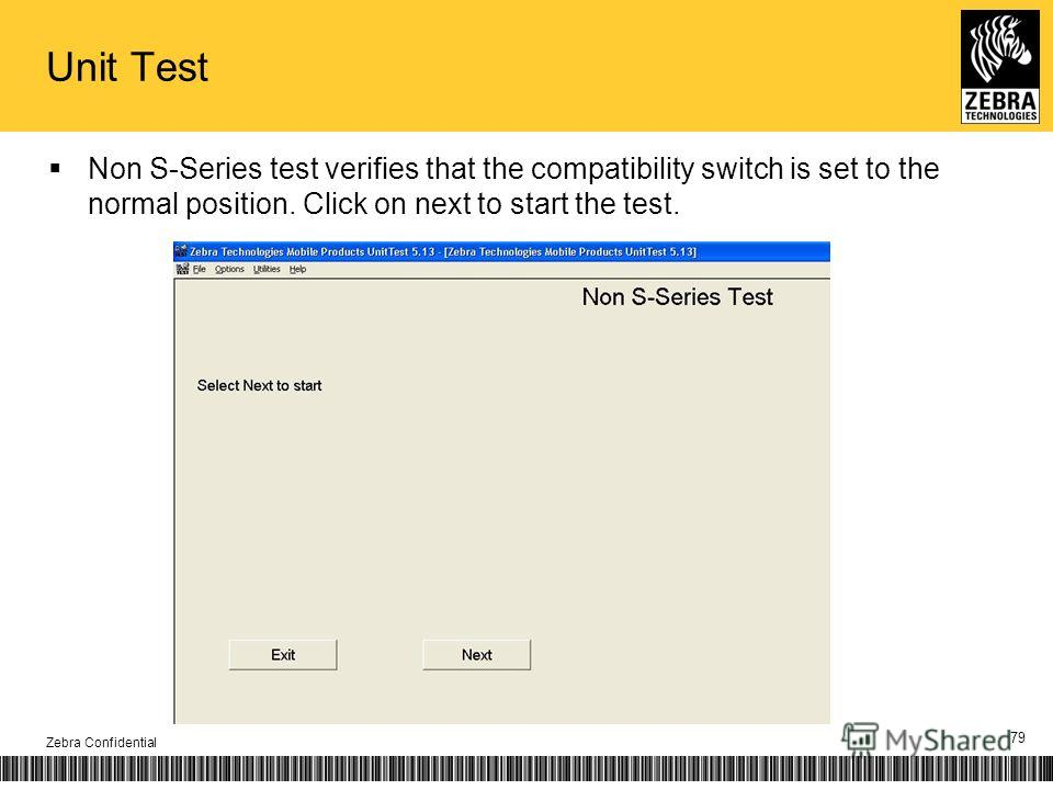 Unit Test Non S-Series test verifies that the compatibility switch is set to the normal position. Click on next to start the test. Zebra Confidential 79