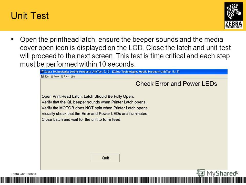 Unit Test Open the printhead latch, ensure the beeper sounds and the media cover open icon is displayed on the LCD. Close the latch and unit test will proceed to the next screen. This test is time critical and each step must be performed within 10 se