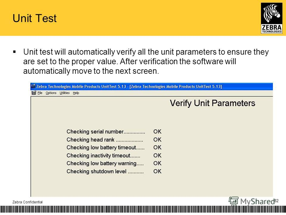 Unit Test Unit test will automatically verify all the unit parameters to ensure they are set to the proper value. After verification the software will automatically move to the next screen. Zebra Confidential 82