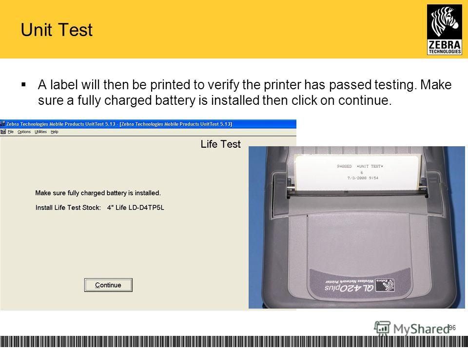 Unit Test A label will then be printed to verify the printer has passed testing. Make sure a fully charged battery is installed then click on continue. 96