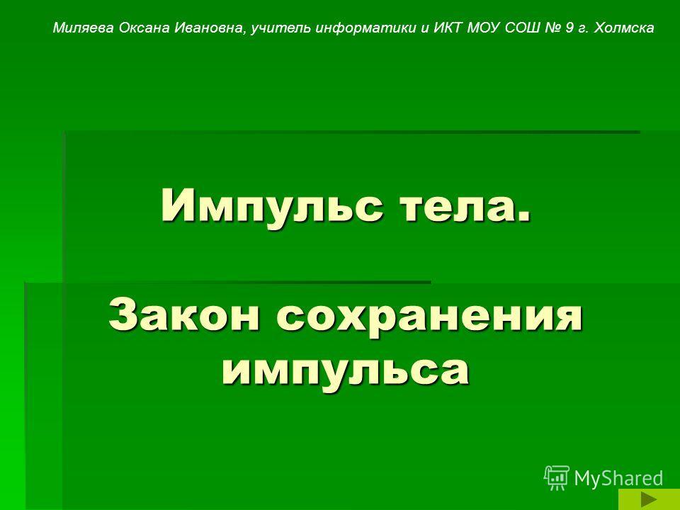 Импульс тела. Закон сохранения импульса Миляева Оксана Ивановна, учитель информатики и ИКТ МОУ СОШ 9 г. Холмска