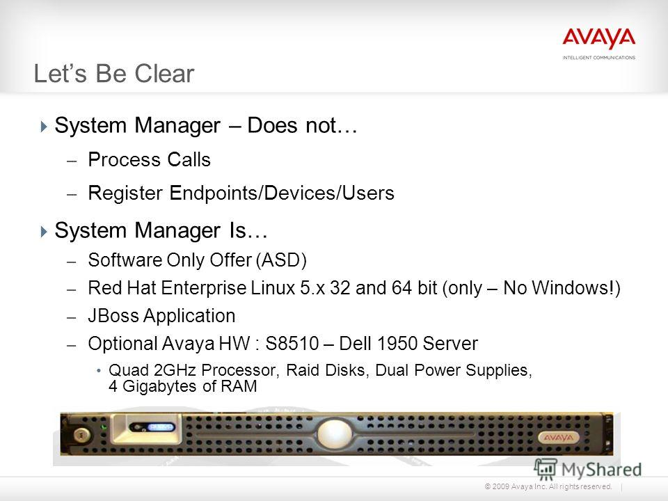 © 2009 Avaya Inc. All rights reserved. Lets Be Clear System Manager – Does not… – Process Calls – Register Endpoints/Devices/Users System Manager Is… – Software Only Offer (ASD) – Red Hat Enterprise Linux 5. x 32 and 64 bit (only – No Windows!) – JBo