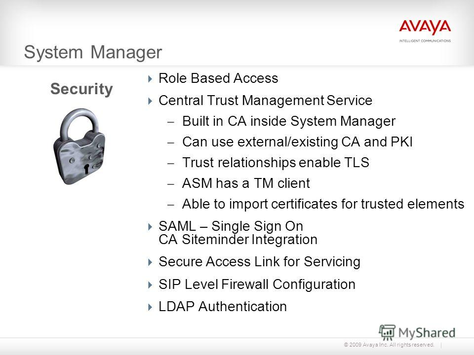 © 2009 Avaya Inc. All rights reserved. System Manager Role Based Access Central Trust Management Service – Built in CA inside System Manager – Can use external/existing CA and PKI – Trust relationships enable TLS – ASM has a TM client – Able to impor