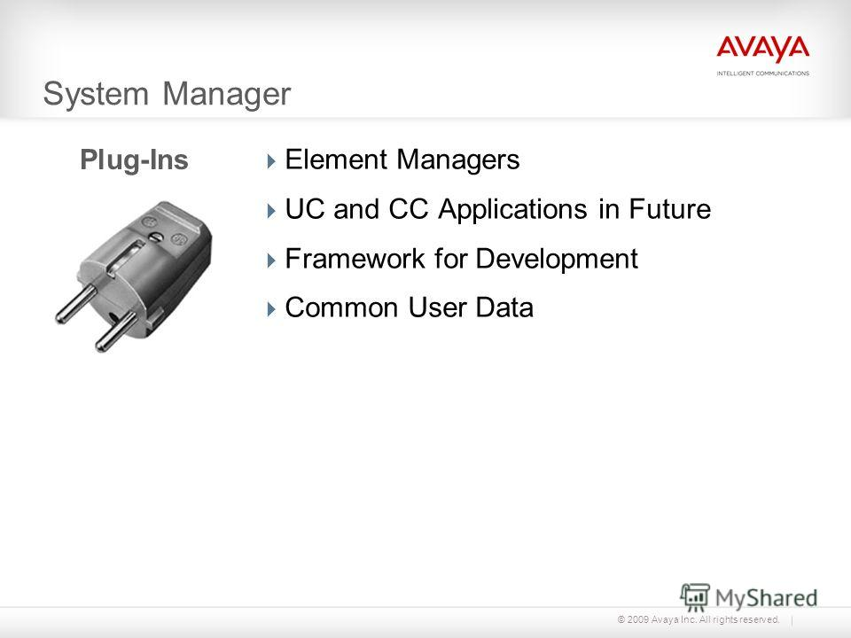 © 2009 Avaya Inc. All rights reserved. System Manager Element Managers UC and CC Applications in Future Framework for Development Common User Data Plug-Ins