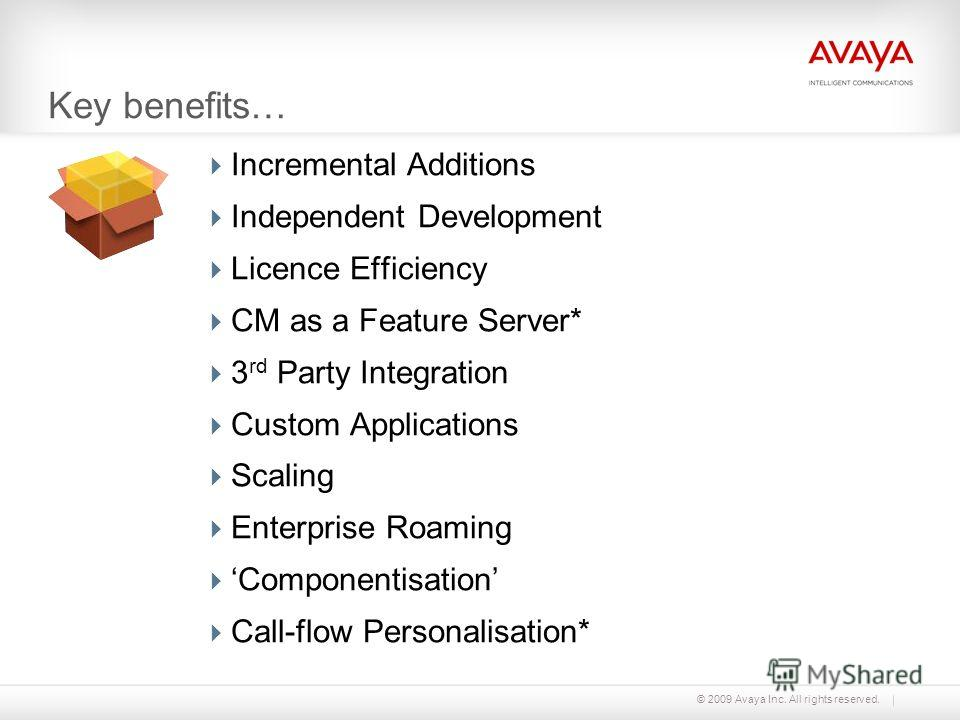 © 2009 Avaya Inc. All rights reserved. Key benefits… Incremental Additions Independent Development Licence Efficiency CM as a Feature Server* 3 rd Party Integration Custom Applications Scaling Enterprise Roaming Componentisation Call-flow Personalisa
