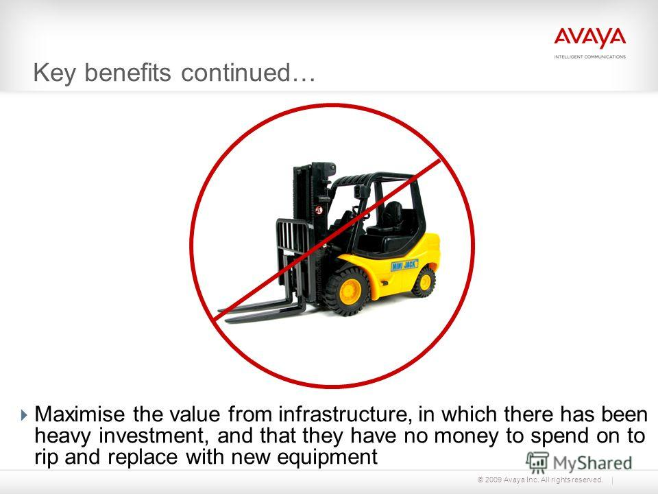 © 2009 Avaya Inc. All rights reserved. Key benefits continued… Maximise the value from infrastructure, in which there has been heavy investment, and that they have no money to spend on to rip and replace with new equipment