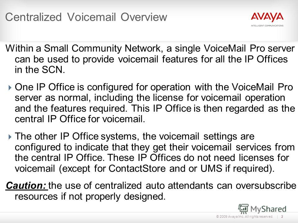 © 2009 Avaya Inc. All rights reserved.2 Centralized Voicemail Overview Within a Small Community Network, a single VoiceMail Pro server can be used to provide voicemail features for all the IP Offices in the SCN. One IP Office is configured for operat