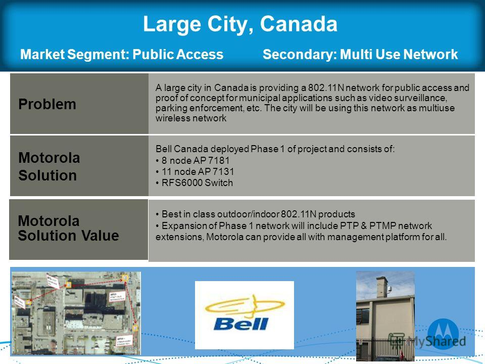 Large City, Canada Problem Motorola Solution A large city in Canada is providing a 802.11N network for public access and proof of concept for municipal applications such as video surveillance, parking enforcement, etc. The city will be using this net