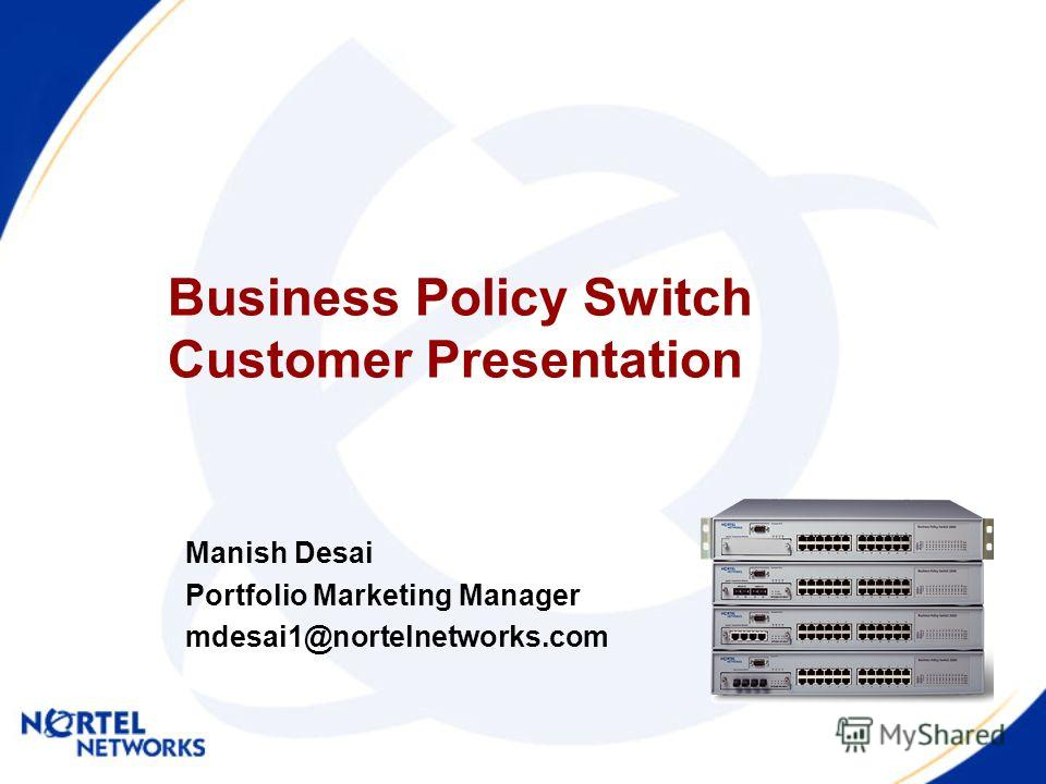 Business Policy Switch Customer Presentation Manish Desai Portfolio Marketing Manager mdesai1@nortelnetworks.com
