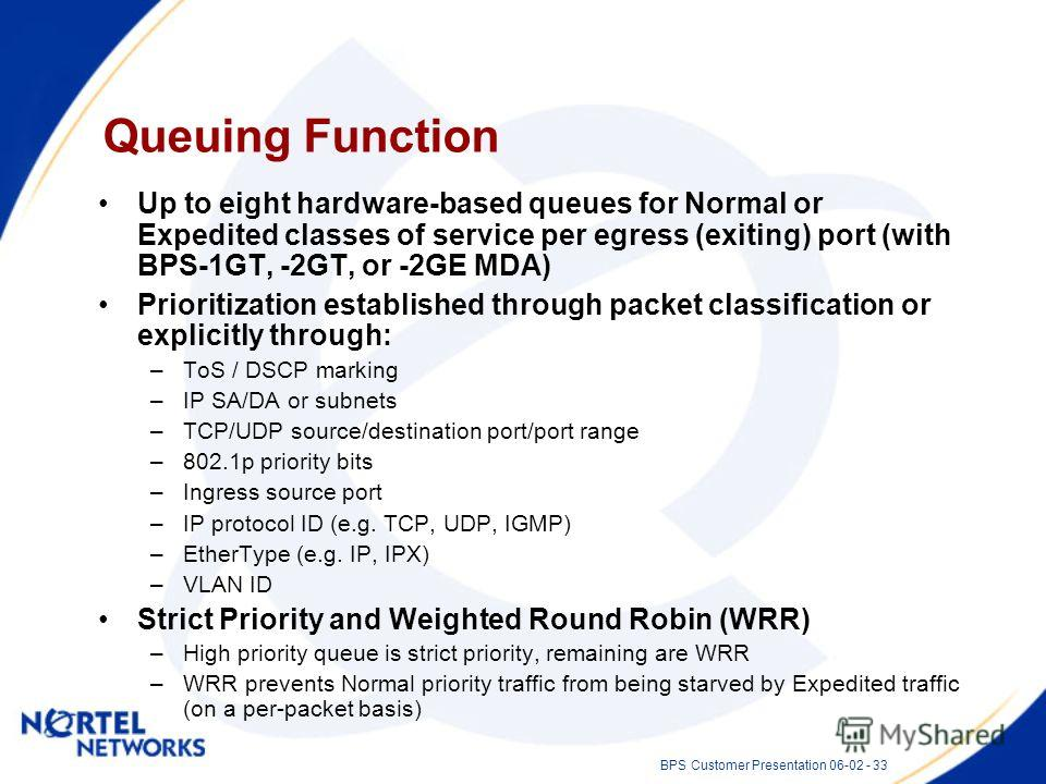 BPS Customer Presentation 06-02 - 33 Queuing Function Up to eight hardware-based queues for Normal or Expedited classes of service per egress (exiting) port (with BPS-1GT, -2GT, or -2GE MDA) Prioritization established through packet classification or