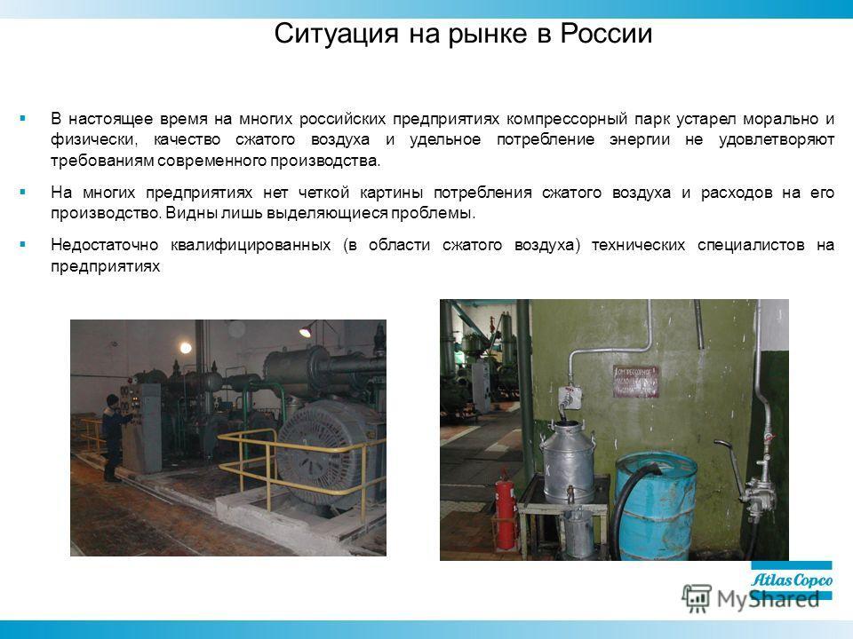 Ситуация на рынке в России В настоящее время на многих российских предприятиях компрессорный парк устарел морально и физически, качество сжатого воздуха и удельное потребление энергии не удовлетворяют требованиям современного производства. На многих