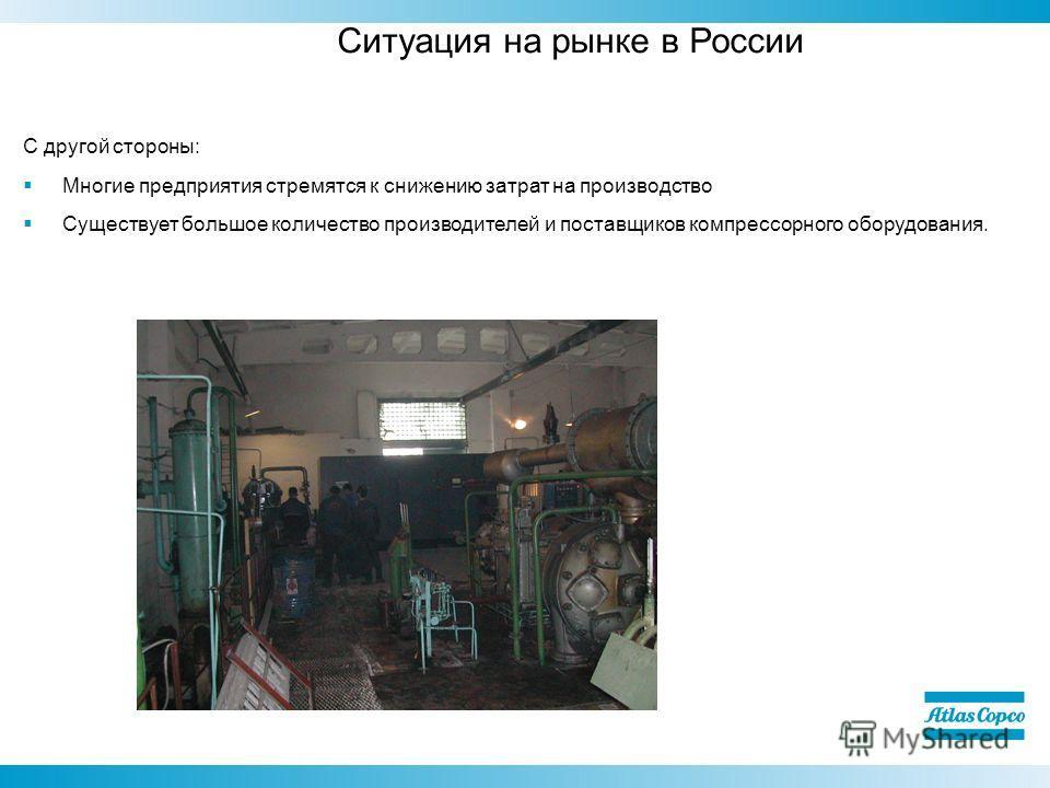 Ситуация на рынке в России С другой стороны: Многие предприятия стремятся к снижению затрат на производство Существует большое количество производителей и поставщиков компрессорного оборудования.