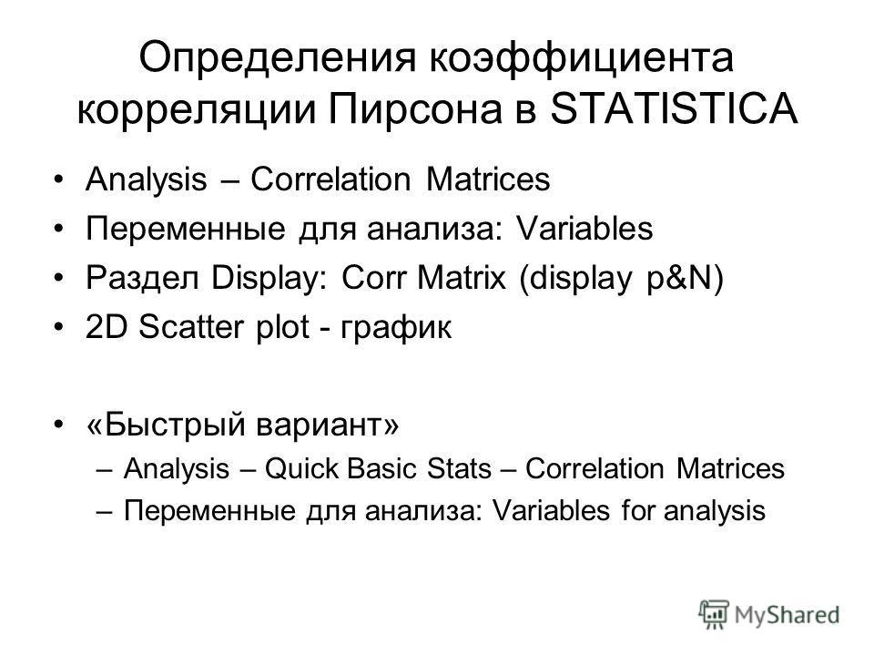 Определения коэффициента корреляции Пирсона в STATISTICA Analysis – Correlation Matrices Переменные для анализа: Variables Раздел Display: Corr Matrix (display p&N) 2D Scatter plot - график «Быстрый вариант» –Analysis – Quick Basic Stats – Correlatio