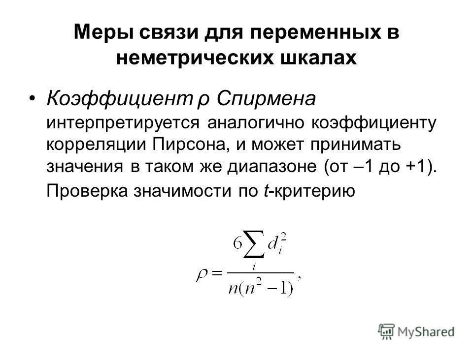 Меры связи для переменных в неметрических шкалах Коэффициент ρ Спирмена интерпретируется аналогично коэффициенту корреляции Пирсона, и может принимать значения в таком же диапазоне (от –1 до +1). Проверка значимости по t-критерию