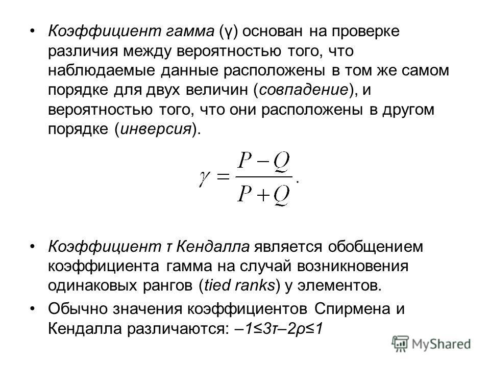 Коэффициент гамма (γ) основан на проверке различия между вероятностью того, что наблюдаемые данные расположены в том же самом порядке для двух величин (совпадение), и вероятностью того, что они расположены в другом порядке (инверсия). Коэффициент τ К