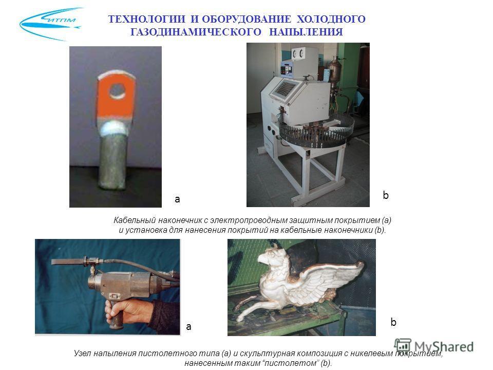 ТЕХНОЛОГИИ И ОБОРУДОВАНИЕ ХОЛОДНОГО ГАЗОДИНАМИЧЕСКОГО НАПЫЛЕНИЯ Кабельный наконечник с электропроводным защитным покрытием (a) и установка для нанесения покрытий на кабельные наконечники (b). а b а b Узел напыления пистолетного типа (a) и скульптурна