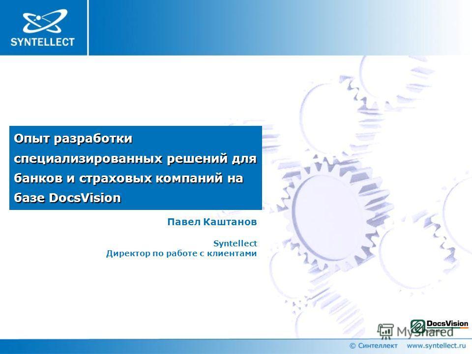 Опыт разработки специализированных решений для банков и страховых компаний на базе DocsVision Павел Каштанов Syntellect Директор по работе с клиентами