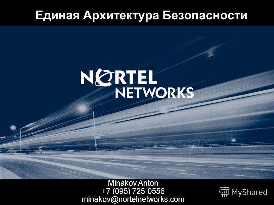 Единая Архитектура Безопасности Minakov Anton +7 (095) 725-0556 minakov@nortelnetworks.com
