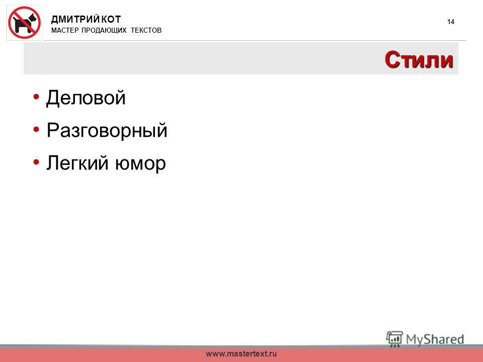 ДМИТРИЙ КОТ МАСТЕР ПРОДАЮЩИХ ТЕКСТОВ www.mastertext.ru 14 Стили Деловой Разговорный Легкий юмор