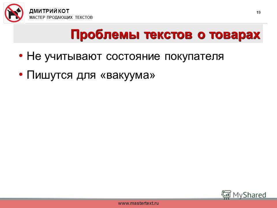 ДМИТРИЙ КОТ МАСТЕР ПРОДАЮЩИХ ТЕКСТОВ www.mastertext.ru 19 Проблемы текстов о товарах Не учитывают состояние покупателя Пишутся для «вакуума»
