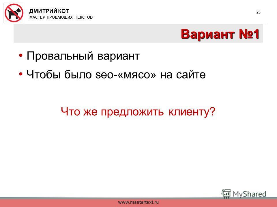 ДМИТРИЙ КОТ МАСТЕР ПРОДАЮЩИХ ТЕКСТОВ www.mastertext.ru 23 Вариант 1 Провальный вариант Чтобы было seo-«мясо» на сайте Что же предложить клиенту?