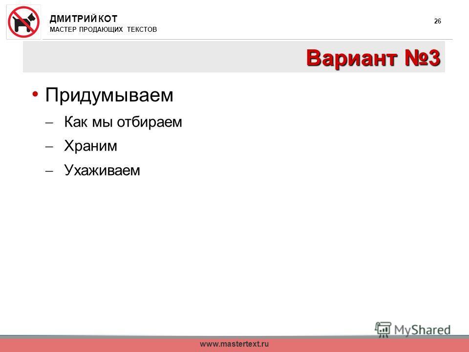 ДМИТРИЙ КОТ МАСТЕР ПРОДАЮЩИХ ТЕКСТОВ www.mastertext.ru 26 Вариант 3 Придумываем Как мы отбираем Храним Ухаживаем