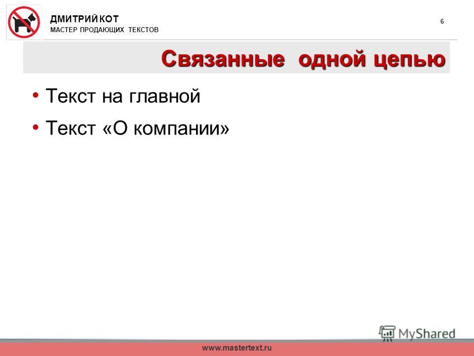 ДМИТРИЙ КОТ МАСТЕР ПРОДАЮЩИХ ТЕКСТОВ www.mastertext.ru 6 Связанные одной цепью Текст на главной Текст «О компании»