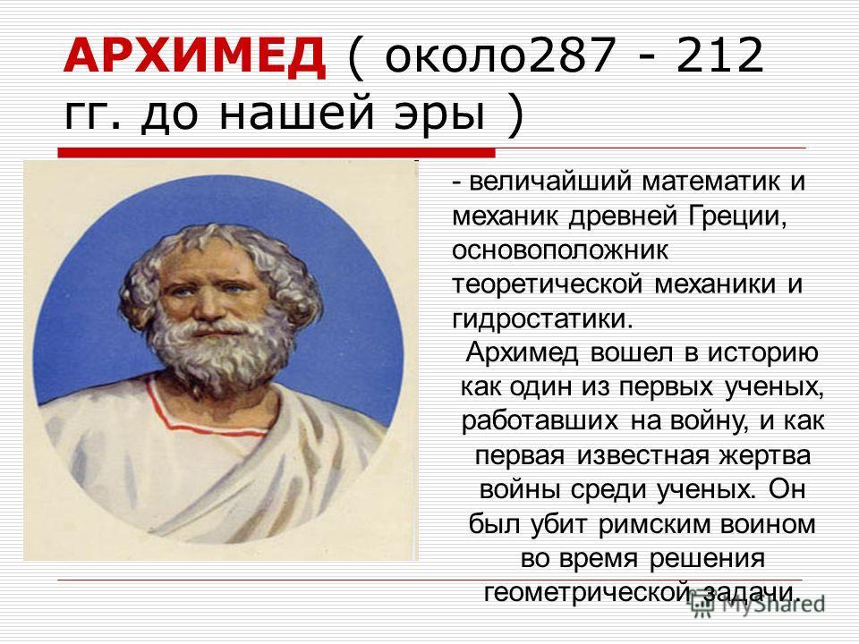 АРХИМЕД ( около 287 - 212 гг. до нашей эры ) - величайший математик и механик древней Греции, основоположник теоретической механики и гидростатики. Архимед вошел в историю как один из первых ученых, работавших на войну, и как первая известная жертва