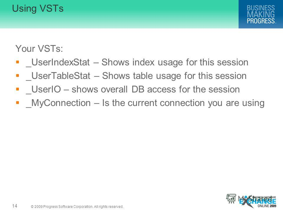 © 2009 Progress Software Corporation. All rights reserved. Using VSTs Your VSTs: _UserIndexStat – Shows index usage for this session _UserTableStat – Shows table usage for this session _UserIO – shows overall DB access for the session _MyConnection –