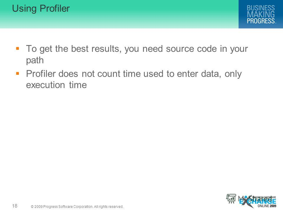 © 2009 Progress Software Corporation. All rights reserved. Using Profiler To get the best results, you need source code in your path Profiler does not count time used to enter data, only execution time 18