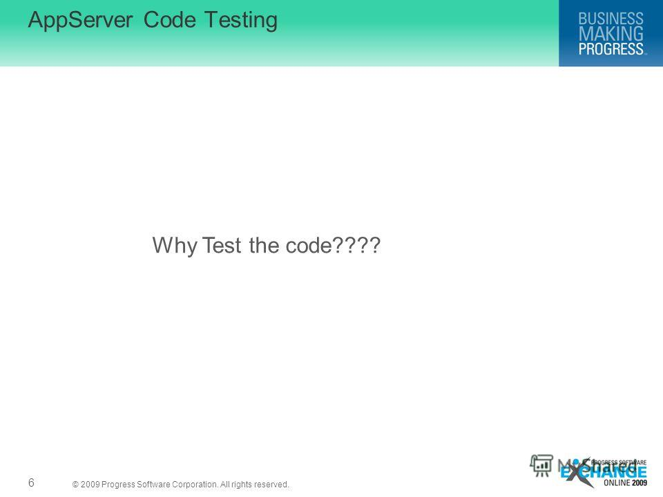 © 2009 Progress Software Corporation. All rights reserved. AppServer Code Testing 6 Why Test the code????
