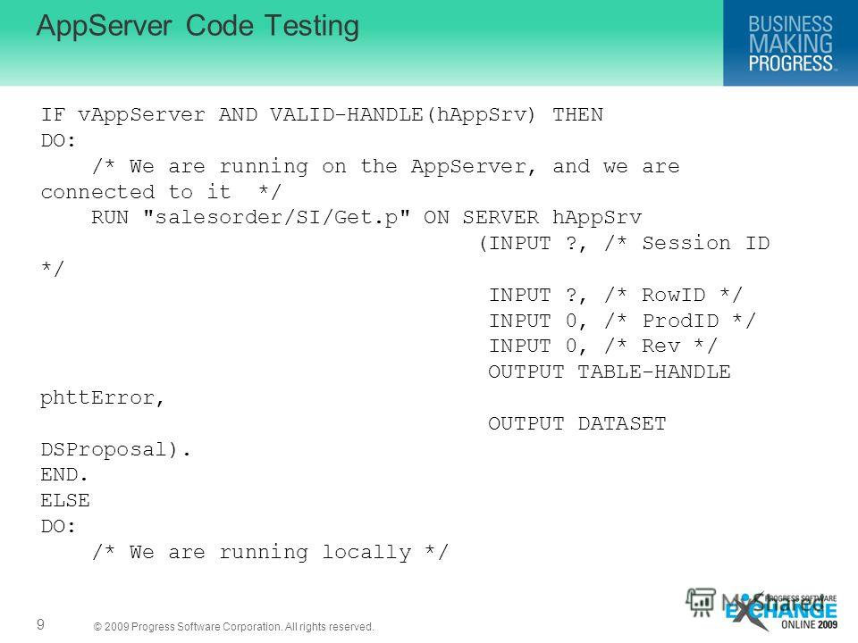 © 2009 Progress Software Corporation. All rights reserved. AppServer Code Testing 9 IF vAppServer AND VALID-HANDLE(hAppSrv) THEN DO: /* We are running on the AppServer, and we are connected to it */ RUN