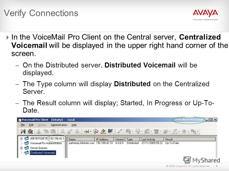 © 2009 Avaya Inc. All rights reserved.9 Verify Connections In the VoiceMail Pro Client on the Central server, Centralized Voicemail will be displayed in the upper right hand corner of the screen. – On the Distributed server, Distributed Voicemail wil