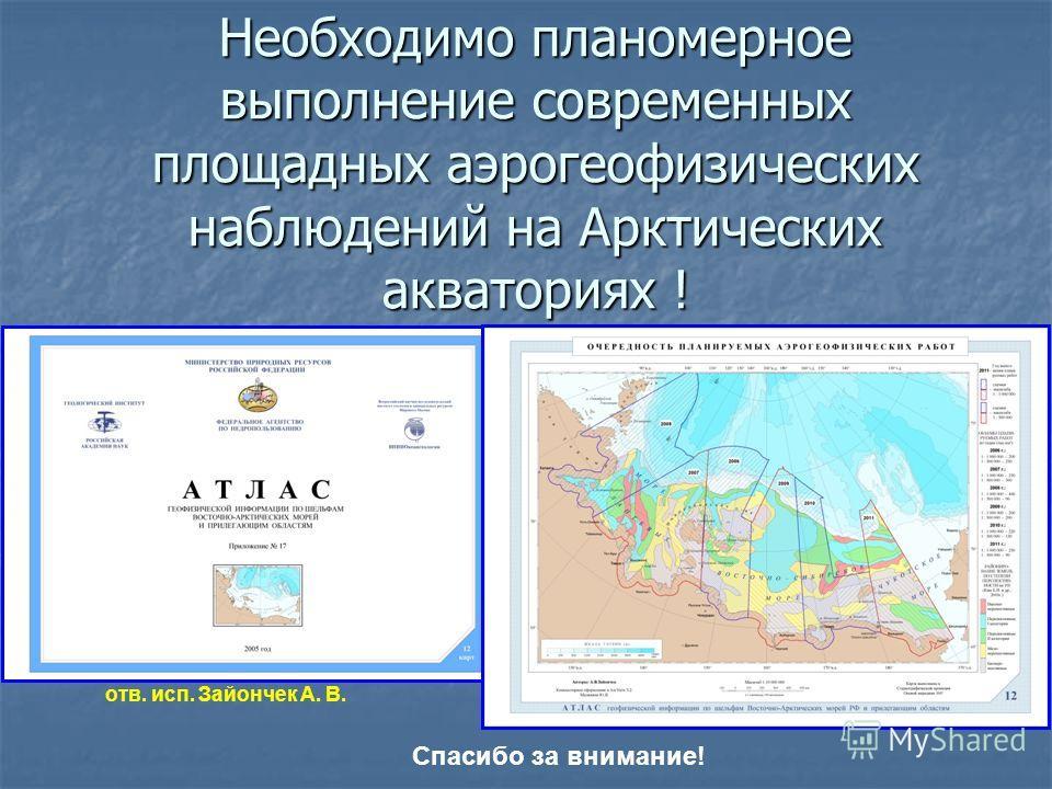 Необходимо планомерное выполнение современных площадных аэрогеофизических наблюдений на Арктических акваториях ! отв. исп. Зайончек А. В. Спасибо за внимание!
